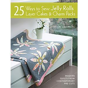 25 Ways to Sew Jelly Rolls, Layer Cakes and Charm Packs Book by Brioni Greenberg
